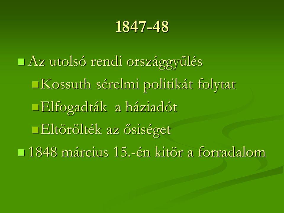 1847-48 Az utolsó rendi országgyűlés Az utolsó rendi országgyűlés Kossuth sérelmi politikát folytat Kossuth sérelmi politikát folytat Elfogadták a háziadót Elfogadták a háziadót Eltörölték az ősiséget Eltörölték az ősiséget 1848 március 15.-én kitör a forradalom 1848 március 15.-én kitör a forradalom