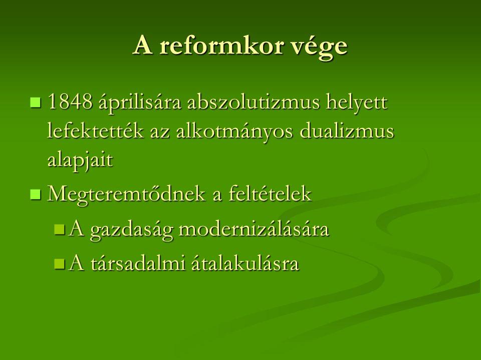A reformkor vége 1848 áprilisára abszolutizmus helyett lefektették az alkotmányos dualizmus alapjait 1848 áprilisára abszolutizmus helyett lefektették az alkotmányos dualizmus alapjait Megteremtődnek a feltételek Megteremtődnek a feltételek A gazdaság modernizálására A gazdaság modernizálására A társadalmi átalakulásra A társadalmi átalakulásra