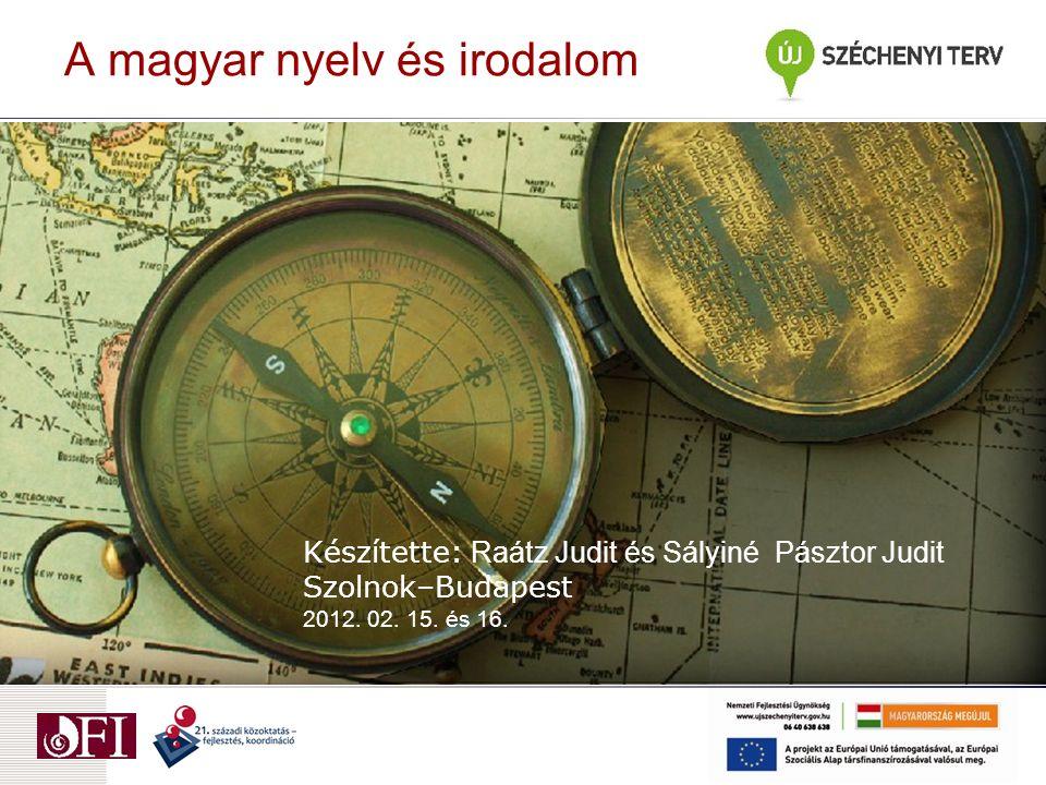 A magyar nyelv és irodalom Készítette: Raátz Judit és Sályiné Pásztor Judit Szolnok–Budapest 2012.