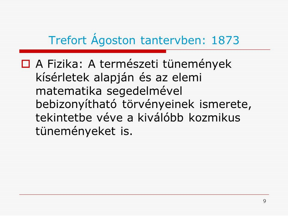 Trefort Ágoston tantervben: 1873  A Fizika: A természeti tünemények kísérletek alapján és az elemi matematika segedelmével bebizonyítható törvényeinek ismerete, tekintetbe véve a kiválóbb kozmikus tüneményeket is.