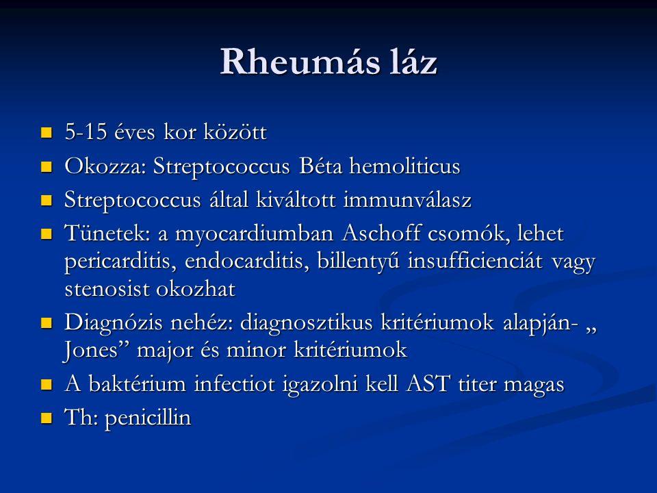 """Rheumás láz 5-15 éves kor között 5-15 éves kor között Okozza: Streptococcus Béta hemoliticus Okozza: Streptococcus Béta hemoliticus Streptococcus által kiváltott immunválasz Streptococcus által kiváltott immunválasz Tünetek: a myocardiumban Aschoff csomók, lehet pericarditis, endocarditis, billentyű insufficienciát vagy stenosist okozhat Tünetek: a myocardiumban Aschoff csomók, lehet pericarditis, endocarditis, billentyű insufficienciát vagy stenosist okozhat Diagnózis nehéz: diagnosztikus kritériumok alapján- """" Jones major és minor kritériumok Diagnózis nehéz: diagnosztikus kritériumok alapján- """" Jones major és minor kritériumok A baktérium infectiot igazolni kell AST titer magas A baktérium infectiot igazolni kell AST titer magas Th: penicillin Th: penicillin"""