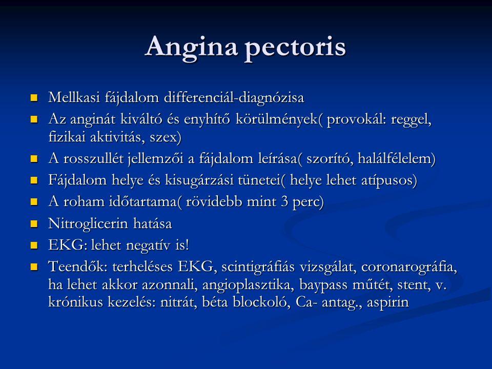 Angina pectoris Mellkasi fájdalom differenciál-diagnózisa Mellkasi fájdalom differenciál-diagnózisa Az anginát kiváltó és enyhítő körülmények( provokál: reggel, fizikai aktivitás, szex) Az anginát kiváltó és enyhítő körülmények( provokál: reggel, fizikai aktivitás, szex) A rosszullét jellemzői a fájdalom leírása( szorító, halálfélelem) A rosszullét jellemzői a fájdalom leírása( szorító, halálfélelem) Fájdalom helye és kisugárzási tünetei( helye lehet atípusos) Fájdalom helye és kisugárzási tünetei( helye lehet atípusos) A roham időtartama( rövidebb mint 3 perc) A roham időtartama( rövidebb mint 3 perc) Nitroglicerin hatása Nitroglicerin hatása EKG: lehet negatív is.