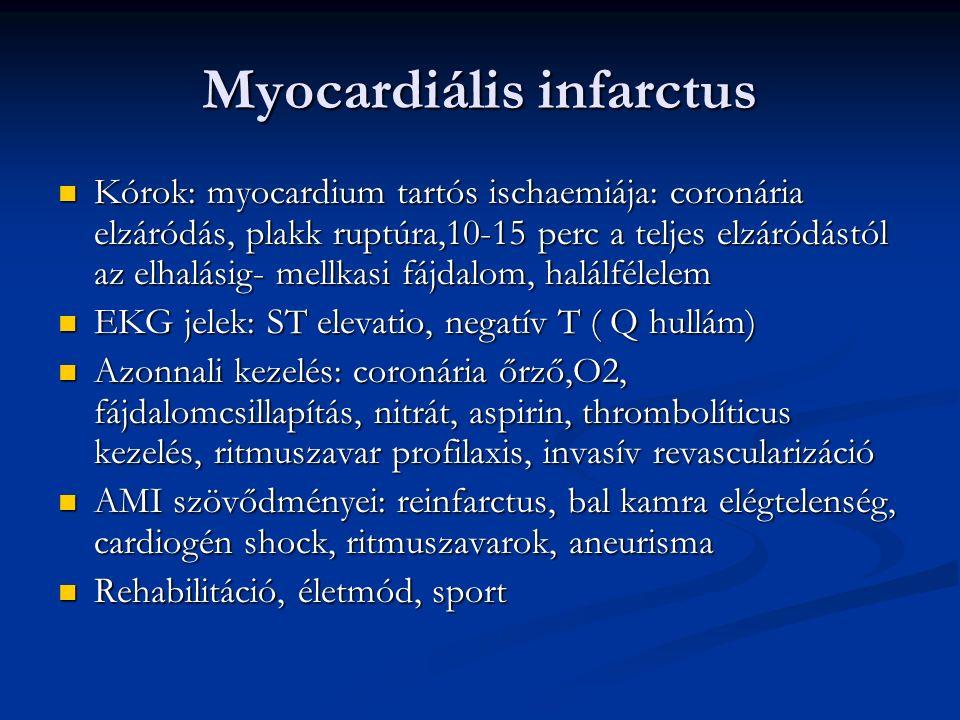 Myocardiális infarctus Kórok: myocardium tartós ischaemiája: coronária elzáródás, plakk ruptúra,10-15 perc a teljes elzáródástól az elhalásig- mellkasi fájdalom, halálfélelem Kórok: myocardium tartós ischaemiája: coronária elzáródás, plakk ruptúra,10-15 perc a teljes elzáródástól az elhalásig- mellkasi fájdalom, halálfélelem EKG jelek: ST elevatio, negatív T ( Q hullám) EKG jelek: ST elevatio, negatív T ( Q hullám) Azonnali kezelés: coronária őrző,O2, fájdalomcsillapítás, nitrát, aspirin, thrombolíticus kezelés, ritmuszavar profilaxis, invasív revascularizáció Azonnali kezelés: coronária őrző,O2, fájdalomcsillapítás, nitrát, aspirin, thrombolíticus kezelés, ritmuszavar profilaxis, invasív revascularizáció AMI szövődményei: reinfarctus, bal kamra elégtelenség, cardiogén shock, ritmuszavarok, aneurisma AMI szövődményei: reinfarctus, bal kamra elégtelenség, cardiogén shock, ritmuszavarok, aneurisma Rehabilitáció, életmód, sport Rehabilitáció, életmód, sport