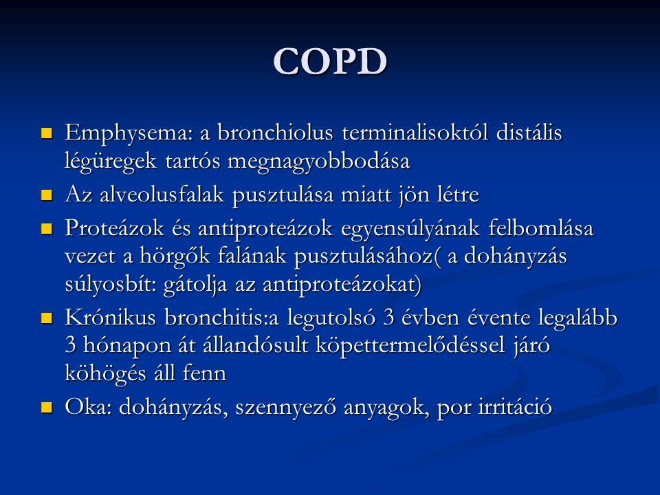 COPD Emphysema: a bronchiolus terminalisoktól distális légüregek tartós megnagyobbodása Emphysema: a bronchiolus terminalisoktól distális légüregek tartós megnagyobbodása Az alveolusfalak pusztulása miatt jön létre Az alveolusfalak pusztulása miatt jön létre Proteázok és antiproteázok egyensúlyának felbomlása vezet a hörgők falának pusztulásához( a dohányzás súlyosbít: gátolja az antiproteázokat) Proteázok és antiproteázok egyensúlyának felbomlása vezet a hörgők falának pusztulásához( a dohányzás súlyosbít: gátolja az antiproteázokat) Krónikus bronchitis:a legutolsó 3 évben évente legalább 3 hónapon át állandósult köpettermelődéssel járó köhögés áll fenn Krónikus bronchitis:a legutolsó 3 évben évente legalább 3 hónapon át állandósult köpettermelődéssel járó köhögés áll fenn Oka: dohányzás, szennyező anyagok, por irritáció Oka: dohányzás, szennyező anyagok, por irritáció