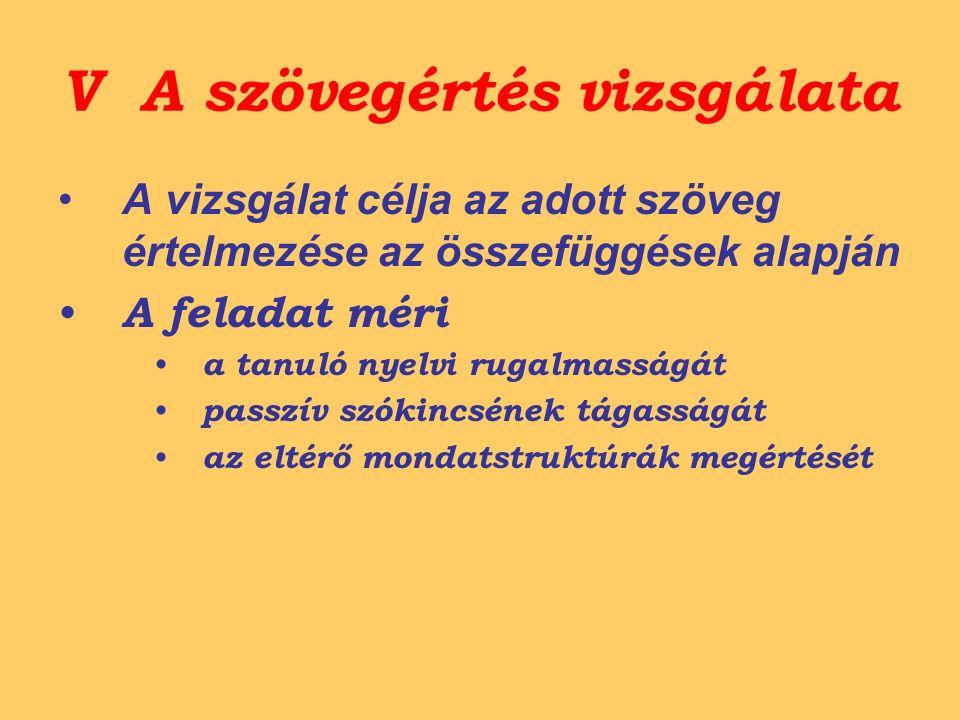 V A szövegértés vizsgálata A vizsgálat célja az adott szöveg értelmezése az összefüggések alapján A feladat méri a tanuló nyelvi rugalmasságát passzív