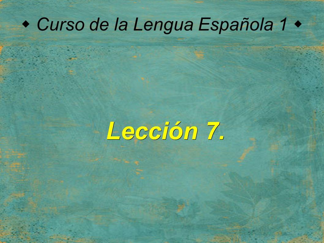  Curso de la Lengua Española 1  Lección 7.