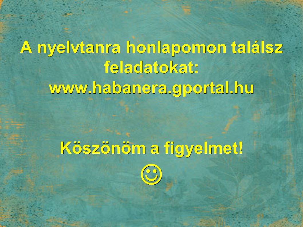 A nyelvtanra honlapomon találsz feladatokat: www.habanera.gportal.hu Köszönöm a figyelmet! A nyelvtanra honlapomon találsz feladatokat: www.habanera.g