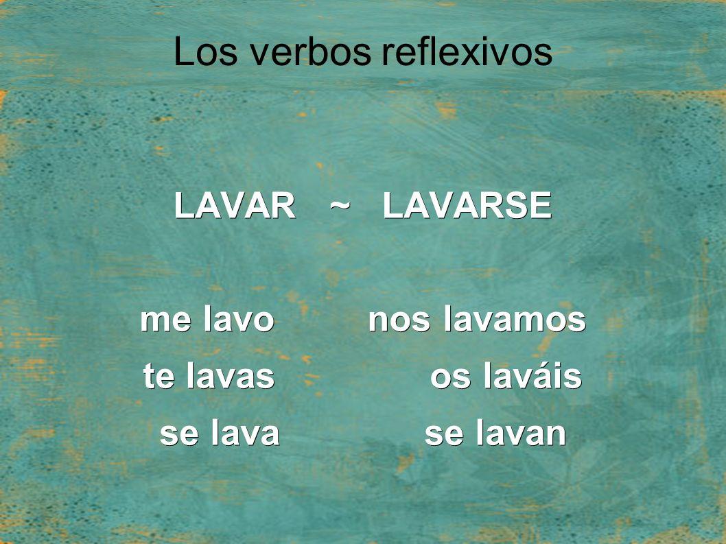 Los verbos reflexivos LAVAR ~ LAVARSE me lavo nos lavamos te lavas os laváis se lava se lavan