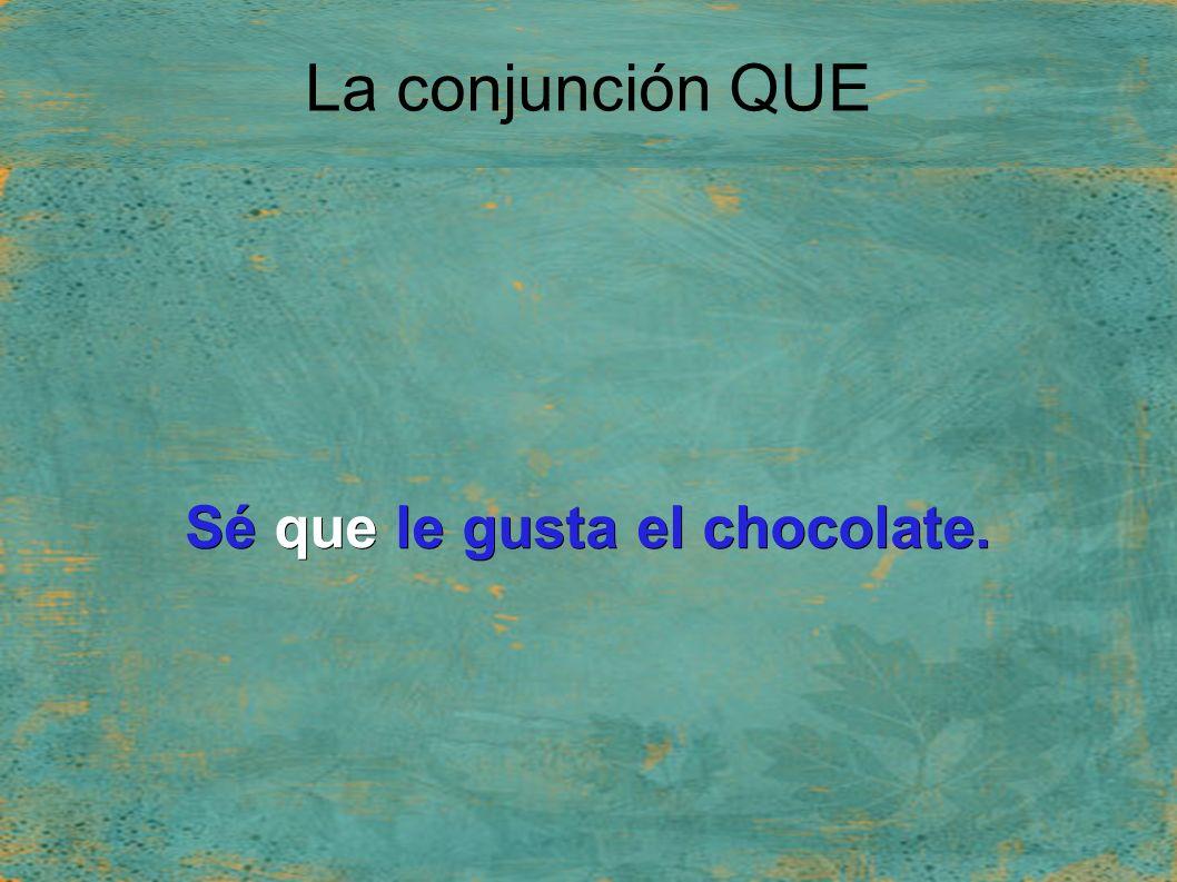 La conjunción QUE Sé que le gusta el chocolate.