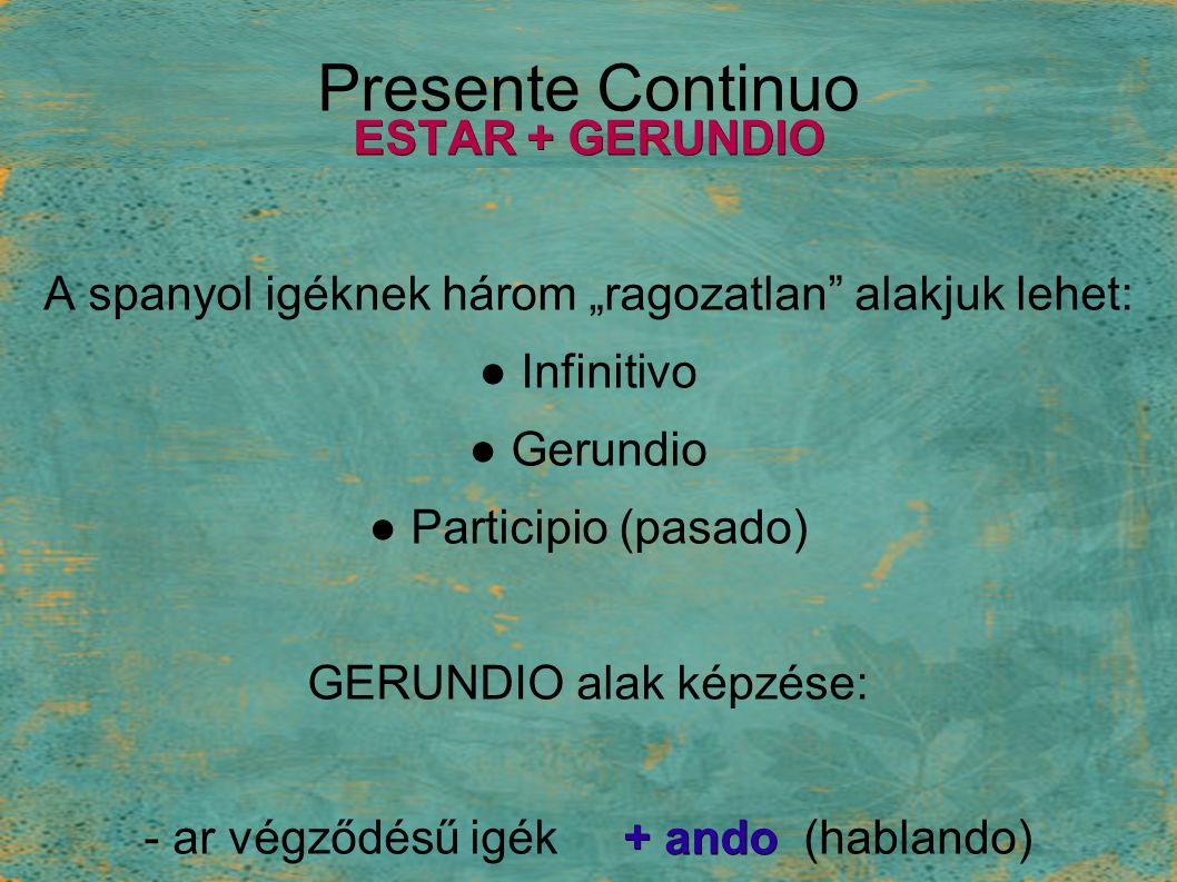 "Presente Continuo ESTAR + GERUNDIO A spanyol igéknek három ""ragozatlan alakjuk lehet: ● Infinitivo ● Gerundio ● Participio (pasado) GERUNDIO alak képzése: + ando - ar végződésű igék + ando (hablando) + iendo -er, -ir végűek + iendo (comiendo)"