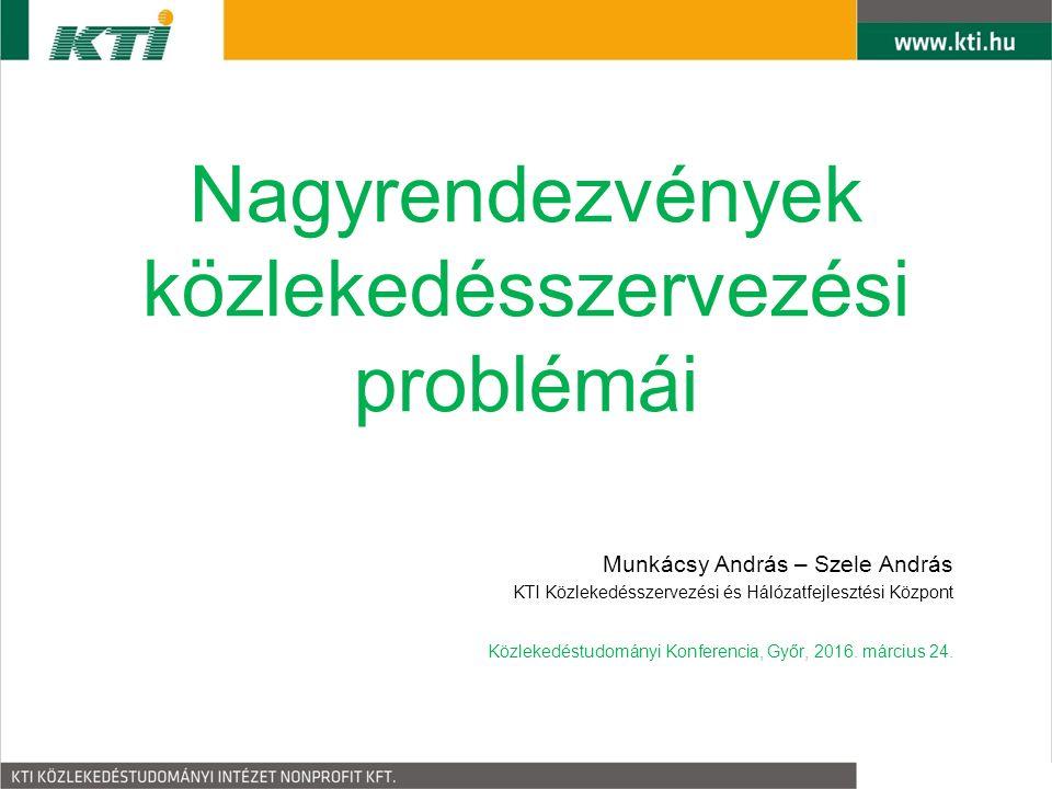 Nagyrendezvények közlekedésszervezési problémái Munkácsy András – Szele András KTI Közlekedésszervezési és Hálózatfejlesztési Központ Közlekedéstudományi Konferencia, Győr, 2016.