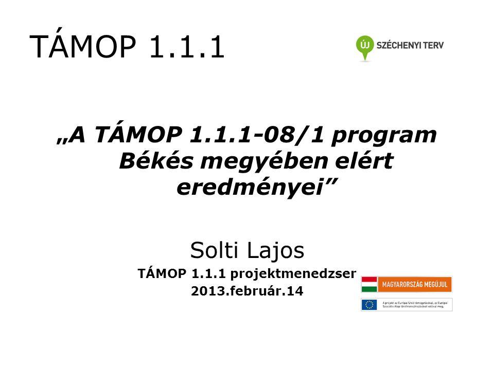 """""""A TÁMOP 1.1.1-08/1 program Békés megyében elért eredményei Solti Lajos TÁMOP 1.1.1 projektmenedzser 2013.február.14 TÁMOP 1.1.1"""