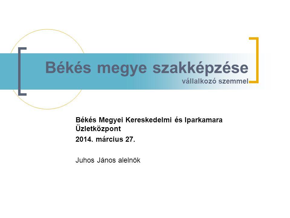 Békés megye szakképzése vállalkozó szemmel Békés Megyei Kereskedelmi és Iparkamara Üzletközpont 2014. március 27. Juhos János alelnök
