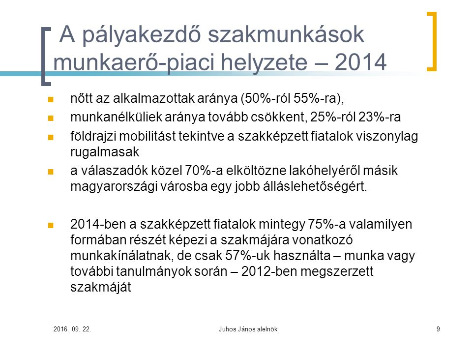 A pályakezdő szakmunkások munkaerő-piaci helyzete – 2014 nőtt az alkalmazottak aránya (50%-ról 55%-ra), munkanélküliek aránya tovább csökkent, 25%-ról 23%-ra földrajzi mobilitást tekintve a szakképzett fiatalok viszonylag rugalmasak a válaszadók közel 70%-a elköltözne lakóhelyéről másik magyarországi városba egy jobb álláslehetőségért.