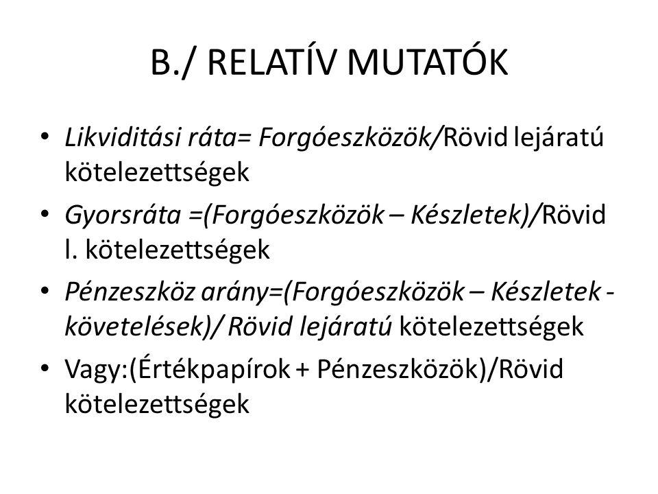 B./ RELATÍV MUTATÓK Likviditási ráta= Forgóeszközök/Rövid lejáratú kötelezettségek Gyorsráta =(Forgóeszközök – Készletek)/Rövid l.