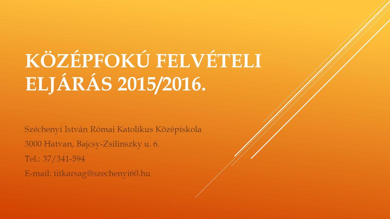 KÖZÉPFOKÚ FELVÉTELI ELJÁRÁS 2015/2016. Széchenyi István Római Katolikus Középiskola 3000 Hatvan, Bajcsy-Zsilinszky u. 6. Tel.: 37/341-594 E-mail: titk
