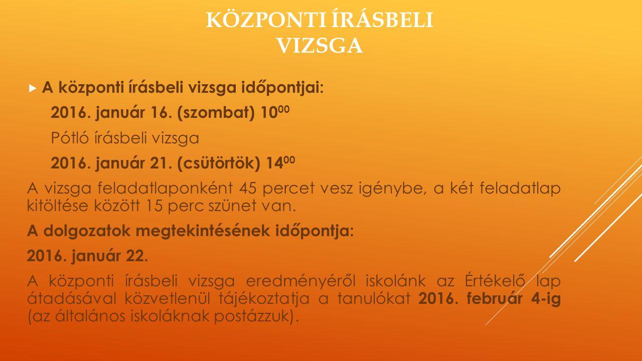KÖZPONTI ÍRÁSBELI VIZSGA  A központi írásbeli vizsga időpontjai: 2016. január 16. (szombat) 10 00 Pótló írásbeli vizsga 2016. január 21. (csütörtök)