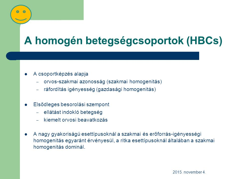 A homogén betegségcsoportok (HBCs) A csoportképzés alapja – orvos-szakmai azonosság (szakmai homogenitás) – ráfordítás igényesség (gazdasági homogenitás) Elsődleges besorolási szempont – ellátást indokló betegség – kiemelt orvosi beavatkozás A nagy gyakoriságú esettípusoknál a szakmai és erőforrás-igényességi homogenitás egyaránt érvényesül, a ritka esettípusoknál általában a szakmai homogenitás dominál.