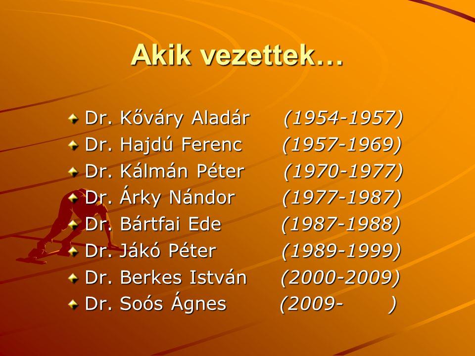 Akik vezettek… Dr. Kőváry Aladár (1954-1957) Dr. Hajdú Ferenc (1957-1969) Dr. Kálmán Péter (1970-1977) Dr. Árky Nándor (1977-1987) Dr. Bártfai Ede (19