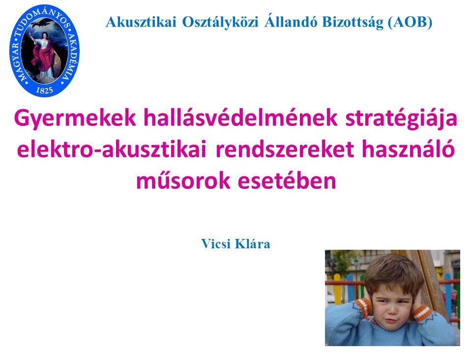 Gyermekek hallásvédelmének stratégiája elektro-akusztikai rendszereket használó műsorok esetében Vicsi Klára Akusztikai Osztályközi Állandó Bizottság (AOB)