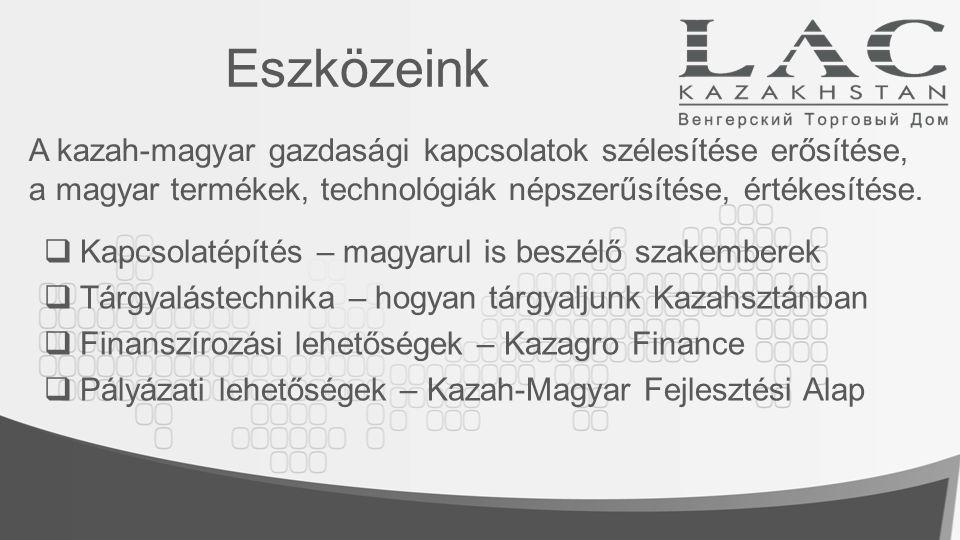 Eszközeink A kazah-magyar gazdasági kapcsolatok szélesítése erősítése, a magyar termékek, technológiák népszerűsítése, értékesítése.