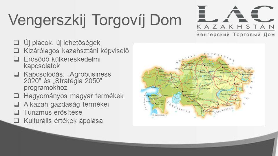"""Vengerszkij Torgovíj Dom  Új piacok, új lehetőségek  Kizárólagos kazahsztáni képviselő  Erősödő külkereskedelmi kapcsolatok  Kapcsolódás: """"Agrobusiness 2020 és """"Stratégia 2050 programokhoz  Hagyományos magyar termékek  A kazah gazdaság termékei  Turizmus erősítése  Kulturális értékek ápolása"""