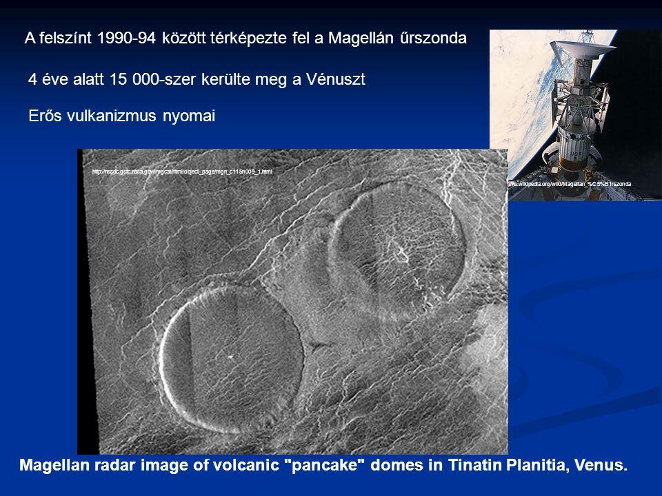 A felszínt 1990-94 között térképezte fel a Magellán űrszonda http://hu.wikipedia.org/wiki/Magellan_%C5%B1rszonda 4 éve alatt 15 000-szer kerülte meg a Vénuszt Erős vulkanizmus nyomai Magellan radar image of volcanic pancake domes in Tinatin Planitia, Venus.