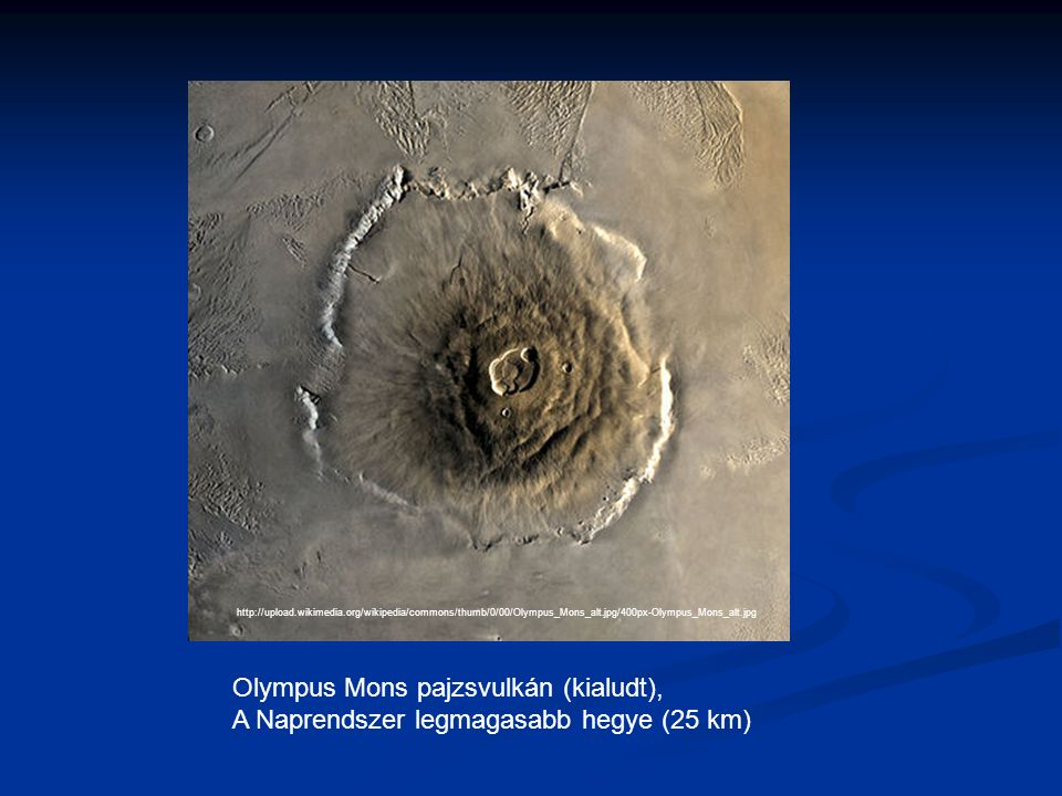 http://upload.wikimedia.org/wikipedia/commons/thumb/0/00/Olympus_Mons_alt.jpg/400px-Olympus_Mons_alt.jpg Olympus Mons pajzsvulkán (kialudt), A Naprendszer legmagasabb hegye (25 km)