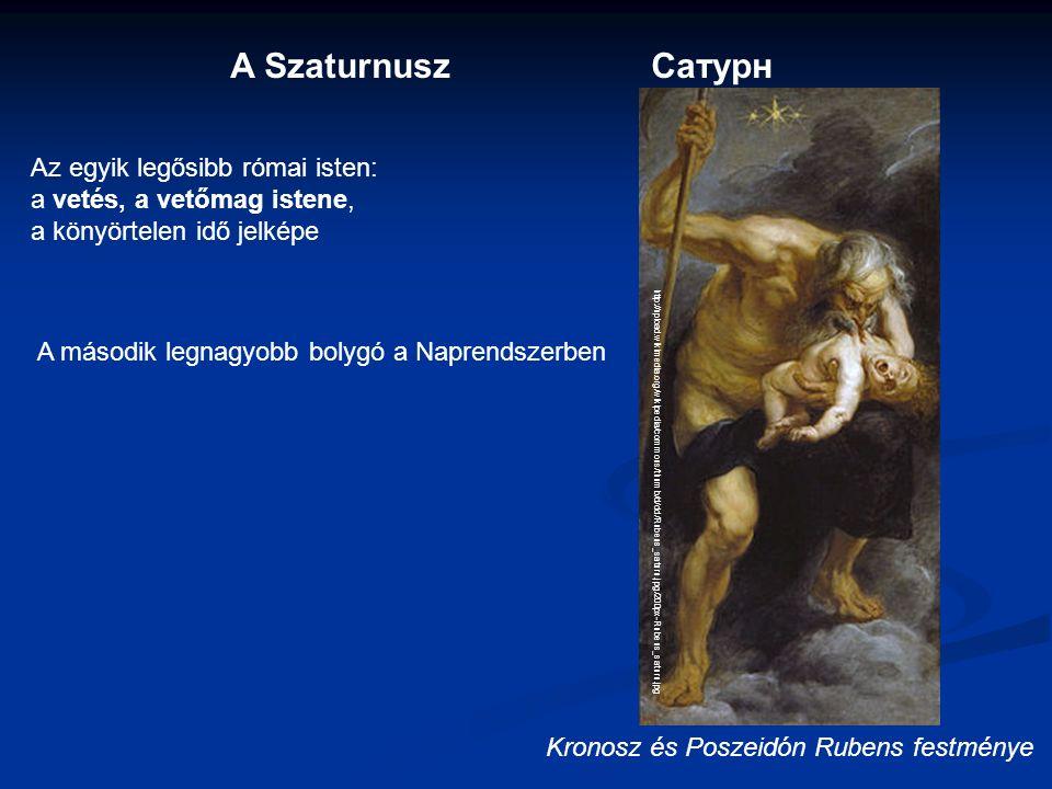 A SzaturnuszСатурн Az egyik legősibb római isten: a vetés, a vetőmag istene, a könyörtelen idő jelképe A második legnagyobb bolygó a Naprendszerben http://upload.wikimedia.org/wikipedia/commons/thumb/d/dd/Rubens_saturn.jpg/200px-Rubens_saturn.jpg Kronosz és Poszeidón Rubens festménye