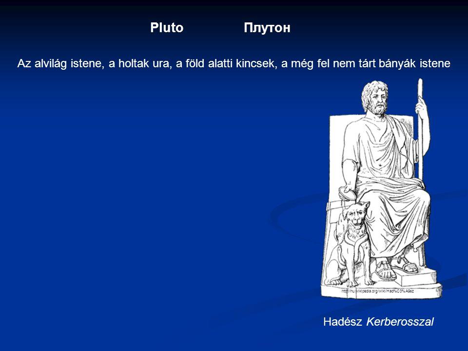 PlutoПлутон Az alvilág istene, a holtak ura, a föld alatti kincsek, a még fel nem tárt bányák istene Hadész Kerberosszal http://hu.wikipedia.org/wiki/Had%C3%A9sz