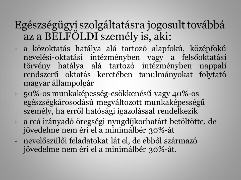 Egészségügyi szolgáltatásra jogosult továbbá az a BELFÖLDI személy is, aki: -a közoktatás hatálya alá tartozó alapfokú, középfokú nevelési-oktatási intézményben vagy a felsőoktatási törvény hatálya alá tartozó intézményben nappali rendszerű oktatás keretében tanulmányokat folytató magyar állampolgár -50%-os munkaképesség-csökkenésű vagy 40%-os egészségkárosodású megváltozott munkaképességű személy, ha erről hatósági igazolással rendelkezik -a reá irányadó öregségi nyugdíjkorhatárt betöltötte, de jövedelme nem éri el a minimálbér 30%-át -nevelőszülői feladatokat lát el, de ebből származó jövedelme nem éri el a minimálbér 30%-át.