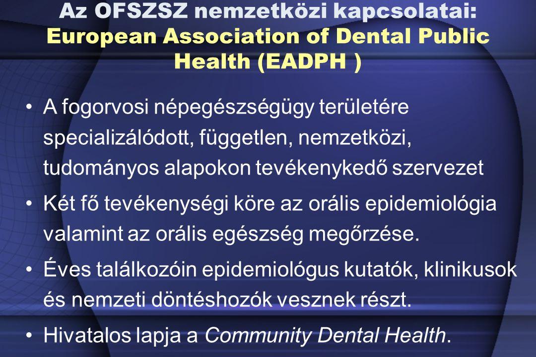 Az OFSZSZ nemzetközi kapcsolatai: European Association of Dental Public Health (EADPH ) A fogorvosi népegészségügy területére specializálódott, független, nemzetközi, tudományos alapokon tevékenykedő szervezet Két fő tevékenységi köre az orális epidemiológia valamint az orális egészség megőrzése.