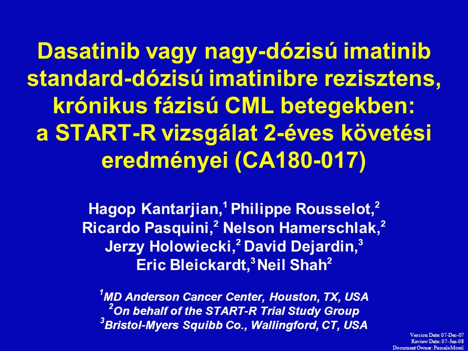 Version Date: 07-Dec-07 Review Date: 07-Jun-08 Document Owner: Pascale Morel Dasatinib vagy nagy-dózisú imatinib standard-dózisú imatinibre rezisztens, krónikus fázisú CML betegekben: a START-R vizsgálat 2-éves követési eredményei (CA180-017) Hagop Kantarjian, 1 Philippe Rousselot, 2 Ricardo Pasquini, 2 Nelson Hamerschlak, 2 Jerzy Holowiecki, 2 David Dejardin, 3 Eric Bleickardt, 3 Neil Shah 2 1 MD Anderson Cancer Center, Houston, TX, USA 2 On behalf of the START-R Trial Study Group 3 Bristol-Myers Squibb Co., Wallingford, CT, USA