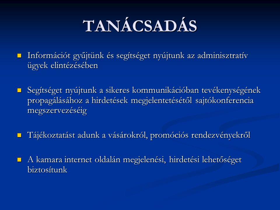 TANÁCSADÁS Információt gyűjtünk és segítséget nyújtunk az adminisztratív ügyek elintézésében Információt gyűjtünk és segítséget nyújtunk az adminisztratív ügyek elintézésében Segítséget nyújtunk a sikeres kommunikációban tevékenységének propagálásához a hirdetések megjelentetésétől sajtókonferencia megszervezéséig Segítséget nyújtunk a sikeres kommunikációban tevékenységének propagálásához a hirdetések megjelentetésétől sajtókonferencia megszervezéséig Tájékoztatást adunk a vásárokról, promóciós rendezvényekről Tájékoztatást adunk a vásárokról, promóciós rendezvényekről A kamara internet oldalán megjelenési, hirdetési lehetőséget biztosítunk A kamara internet oldalán megjelenési, hirdetési lehetőséget biztosítunk