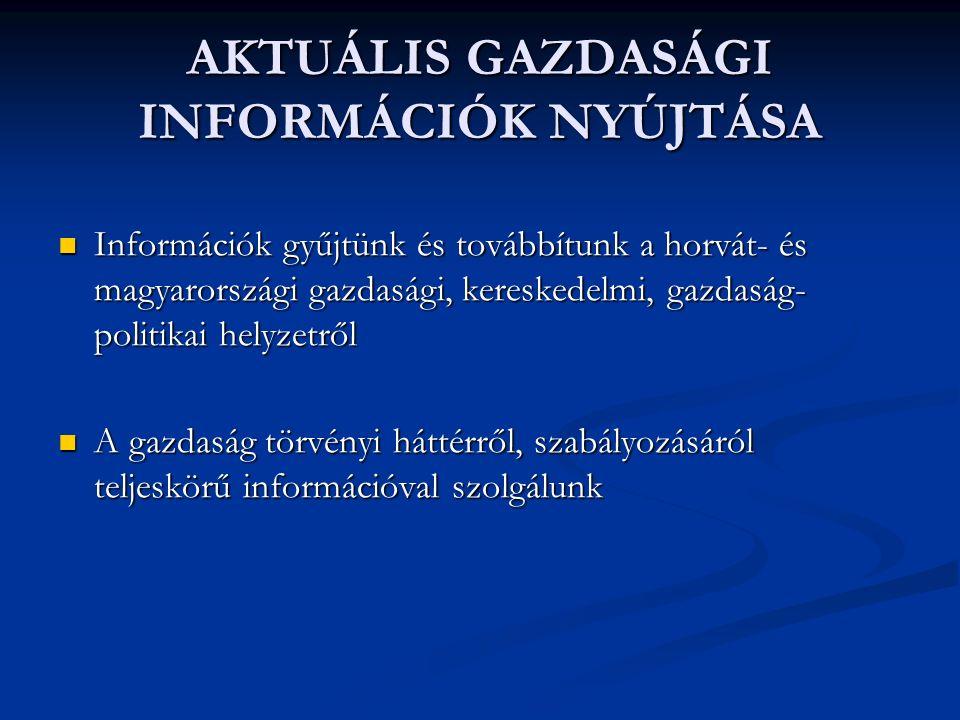 AKTUÁLIS GAZDASÁGI INFORMÁCIÓK NYÚJTÁSA Információk gyűjtünk és továbbítunk a horvát- és magyarországi gazdasági, kereskedelmi, gazdaság- politikai helyzetről Információk gyűjtünk és továbbítunk a horvát- és magyarországi gazdasági, kereskedelmi, gazdaság- politikai helyzetről A gazdaság törvényi háttérről, szabályozásáról teljeskörű információval szolgálunk A gazdaság törvényi háttérről, szabályozásáról teljeskörű információval szolgálunk