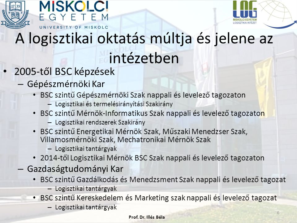 A logisztikai oktatás múltja és jelene az intézetben 2005-től BSC képzések – Gépészmérnöki Kar BSC szintű Gépészmérnöki Szak nappali és levelező tagozaton – Logisztikai és termelésirányítási Szakirány BSC szintű Mérnök-Informatikus Szak nappali és levelező tagozaton – Logisztikai rendszerek Szakirány BSC szintű Energetikai Mérnök Szak, Műszaki Menedzser Szak, Villamosmérnöki Szak, Mechatronikai Mérnök Szak – Logisztikai tantárgyak 2014-től Logisztikai Mérnök BSC Szak nappali és levelező tagozaton – Gazdaságtudományi Kar BSC szintű Gazdálkodás és Menedzsment Szak nappali és levelező tagozat – Logisztikai tantárgyak BSC szintű Kereskedelem és Marketing szak nappali és levelező tagozat – Logisztikai tantárgyak Prof.