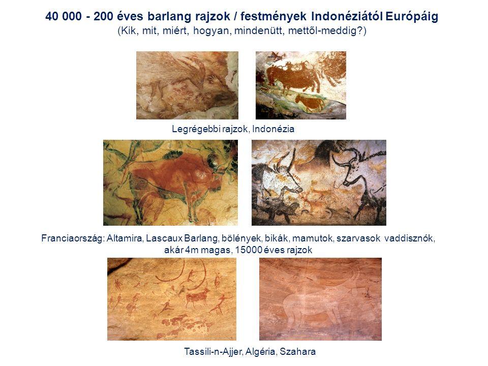 Franciaország: Altamira, Lascaux Barlang, bölények, bikák, mamutok, szarvasok vaddisznók, akár 4m magas, 15000 éves rajzok Tassili-n-Ajjer, Algéria, Szahara 40 000 - 200 éves barlang rajzok / festmények Indonéziától Európáig (Kik, mit, miért, hogyan, mindenütt, mettől-meddig ) Legrégebbi rajzok, Indonézia