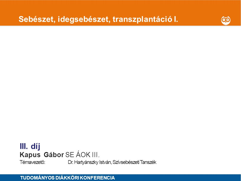 1 Sebészet, idegsebészet, transzplantáció I. III. díj KapusGábor SE ÁOK III. Témavezető: Dr. Hartyánszky István, Szívsebészeti Tanszék TUDOMÁNYOS DIÁK