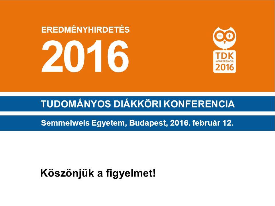 EREDMÉNYHIRDETÉS TUDOMÁNYOS DIÁKKÖRI KONFERENCIA Köszönjük a figyelmet! 2016 Semmelweis Egyetem, Budapest, 2016. február 12.