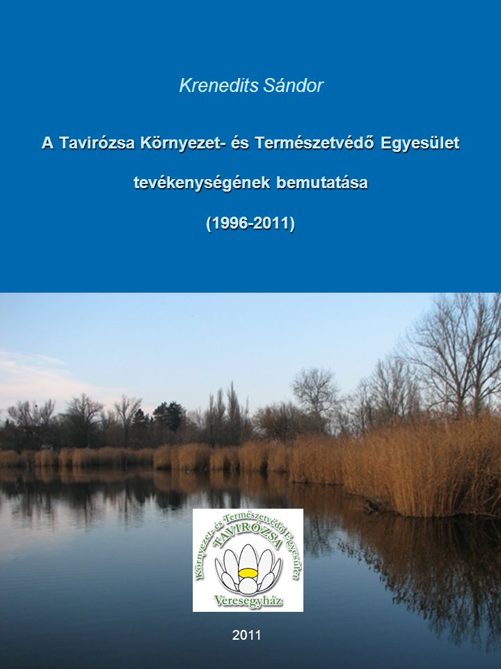 1 A Tavirózsa Környezet- és Természetvédő Egyesület tevékenységének bemutatása (1996-2011) Krenedits Sándor A Tavirózsa Környezet- és Természetvédő Egyesület tevékenységének bemutatása (1996-2011) 2011