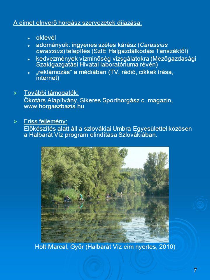 """7 A címet elnyerő horgász szervezetek díjazása: oklevél adományok: ingyenes széles kárász (Carassius carassius) telepítés (SzIE Halgazdálkodási Tanszéktől) kedvezmények vízminőség vizsgálatokra (Mezőgazdasági Szakigazgatási Hivatal laboratóriuma révén) """"reklámozás a médiában (TV, rádió, cikkek írása, internet)   További támogatók: Ökotárs Alapítvány, Sikeres Sporthorgász c."""
