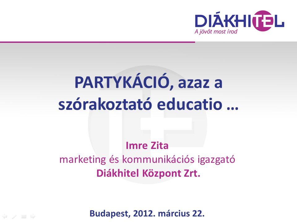 PARTYKÁCIÓ, azaz a szórakoztató educatio … Imre Zita marketing és kommunikációs igazgató Diákhitel Központ Zrt. Budapest, 2012. március 22.