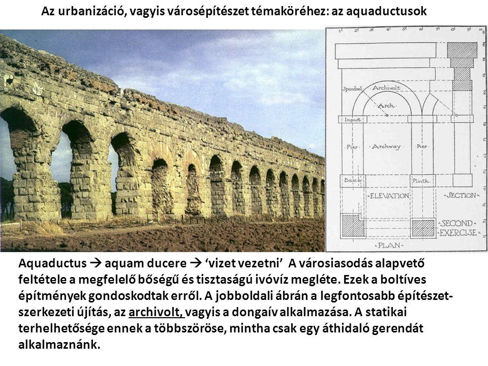 Aquaductus  aquam ducere  'vizet vezetni' A városiasodás alapvető feltétele a megfelelő bőségű és tisztaságú ivóvíz megléte.