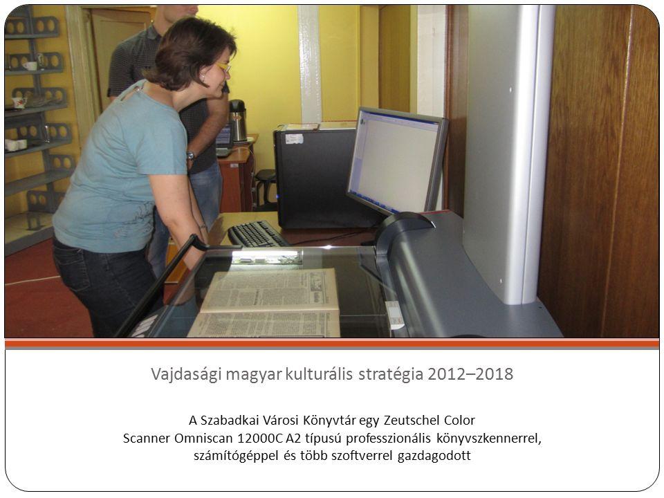 Vajdasági magyar kulturális stratégia 2012–2018 A Szabadkai Városi Könyvtár egy Zeutschel Color Scanner Omniscan 12000C A2 típusú professzionális könyvszkennerrel, számítógéppel és több szoftverrel gazdagodott