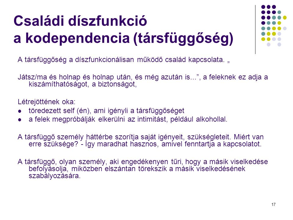 17 Családi díszfunkció a kodependencia (társfüggőség) A társfüggőség a díszfunkcionálisan működő család kapcsolata.