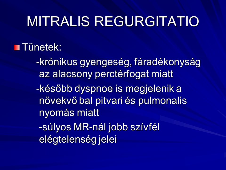 MITRALIS REGURGITATIO Tünetek: -krónikus gyengeség, fáradékonyság az alacsony perctérfogat miatt -később dyspnoe is megjelenik a növekvő bal pitvari é
