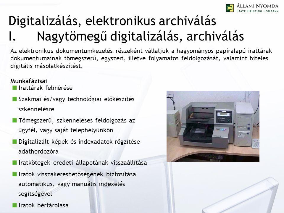 Digitalizálás, elektronikus archiválás I.Nagytömegű digitalizálás, archiválás Az elektronikus dokumentumkezelés részeként vállaljuk a hagyományos papíralapú irattárak dokumentumainak tömegszerű, egyszeri, illetve folyamatos feldolgozását, valamint hiteles digitális másolatkészítést.