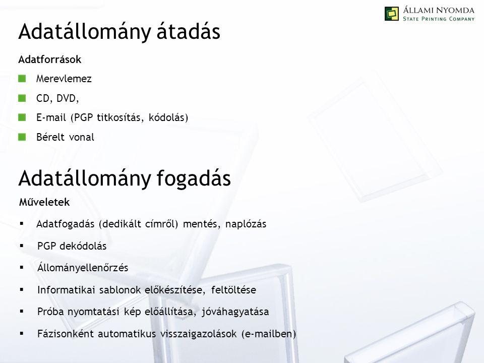 Adatállomány átadás Adatforrások Merevlemez CD, DVD, E-mail (PGP titkosítás, kódolás) Bérelt vonal Adatállomány fogadás Műveletek  Adatfogadás (dedikált címről) mentés, naplózás  PGP dekódolás  Állományellenőrzés  Informatikai sablonok előkészítése, feltöltése  Próba nyomtatási kép előállítása, jóváhagyatása  Fázisonként automatikus visszaigazolások (e-mailben)