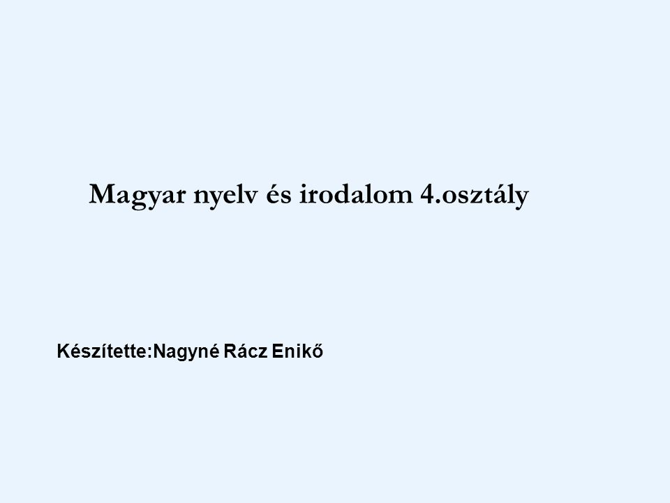 Magyar nyelv és irodalom 4.osztály Készítette:Nagyné Rácz Enikő