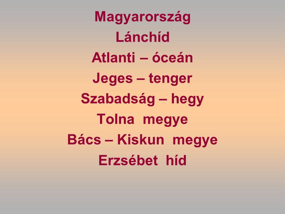 Magyarország Lánchíd Atlanti – óceán Jeges – tenger Szabadság – hegy Tolna megye Bács – Kiskun megye Erzsébet híd